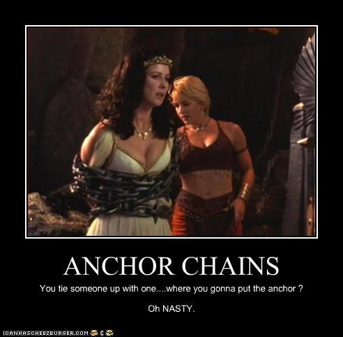 ANCHOR CHAINS You tie someone up with one....where you gonna put the anchor ? Oh NASTY.