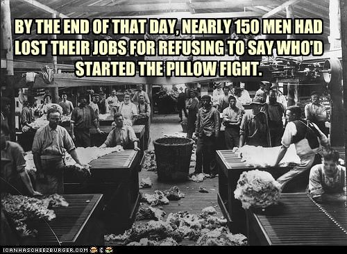BY THE END OF THAT DAY, NEARLY 150 MEN HAD LOST THEIR JOBS FOR REFUSING TO SAY WHO'D STARTED THE PILLOW FIGHT.