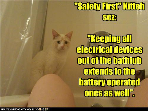 """deleted in 3, 2, 1... """"Safety First"""" Kitteh sez: """"Keeping all electrical devices out of the bathtub extends to the battery operated ones as well""""."""