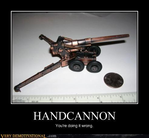 HANDCANNON You're doing it wrong.
