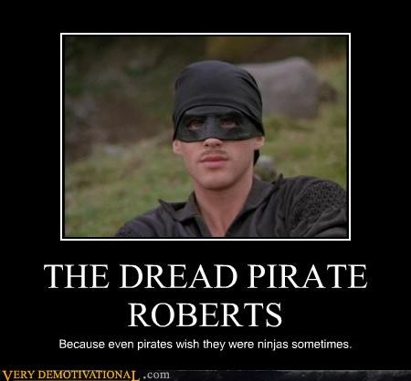 THE DREAD PIRATE ROBERTS Because even pirates wish they were ninjas sometimes.