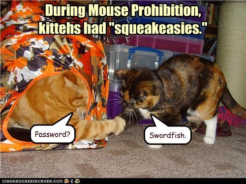 "During Mouse Prohibition, kittehs had ""squeakeasies."" Password? Swordfish."
