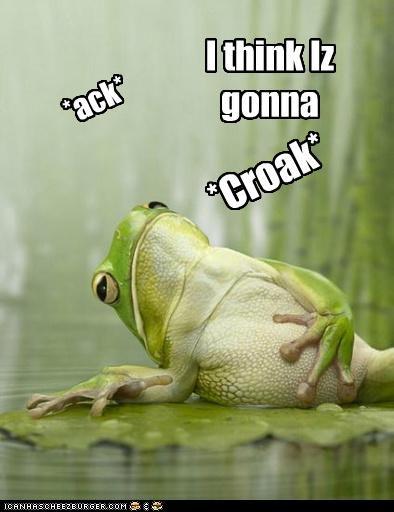 *ack* I think Iz gonna *Croak*