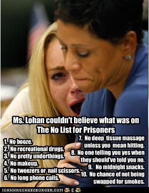 Ms. Lohan couldn't believe what was on The No List for Prisoners 1. No booze. 2. No recreational drugs. 3. No pretty underthings. 4. No makeup. 5. No tweezers or nail scissors. 6. No long phone calls. 7. No deep tissue massage unless you mean hitting. 8. No one telling you yes when they should've told you no. 9. No midnight snacks. 10. No chance of not being swapped for smokes.
