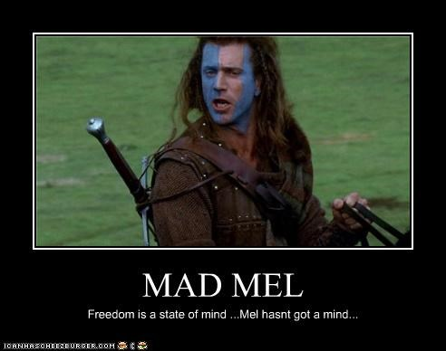MAD MEL Freedom is a state of mind ...Mel hasnt got a mind...