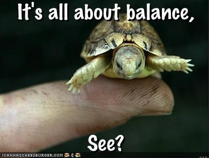 It's all about balance, - See?