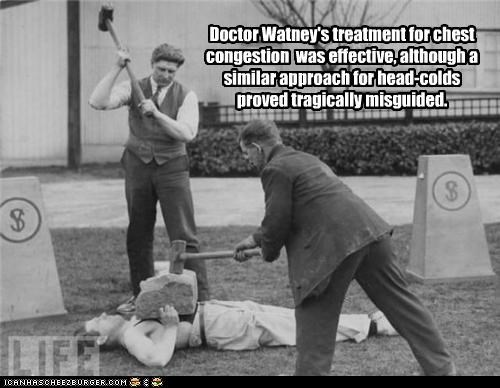 Doctor Watney's treatment for chest congestion was effective, although a similar approach for head-colds proved tragically misguided.