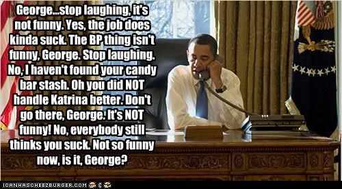 George...stop laughing, it's not funny. Yes, the job does kinda suck. The BP thing isn't funny, George. Stop laughing. No, I haven't found your candy bar stash. Oh you did NOT handle Katrina better. Don't go there, George. It's NOT funny! No, everybody still thinks you suck. Not so funny now, is it, George?