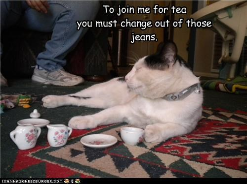 To join me for tea you must change out of those jeans.