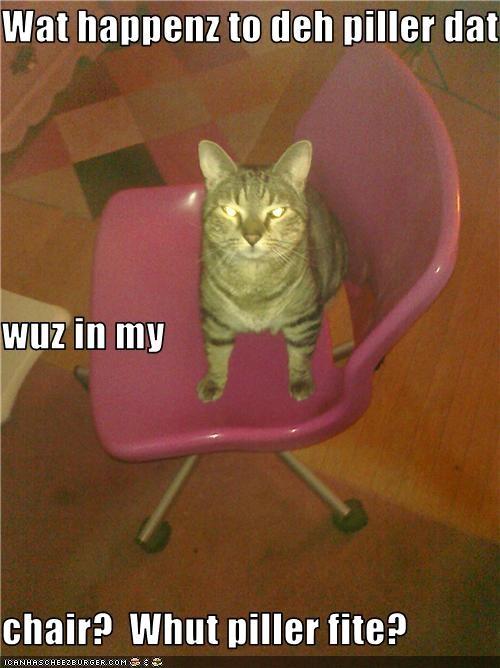 Wat happenz to deh piller dat  wuz in my chair?  Whut piller fite?
