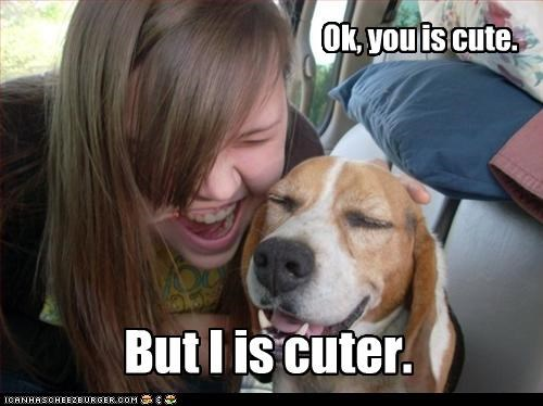 Ok, you is cute. But I is cuter.