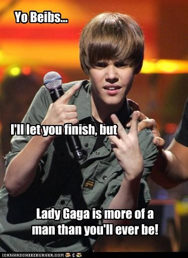 Yo Beibs... I'll let you finish, but Lady Gaga is more of a man than you'll ever be!