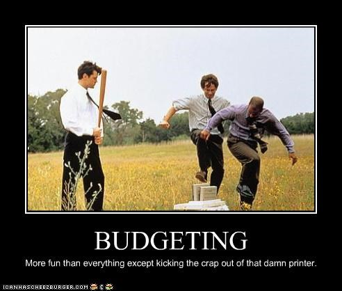 BUDGETING More fun than everything except kicking the crap out of that damn printer.