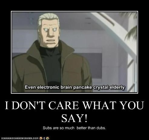 I DON'T CARE WHAT YOU SAY! Subs are so much better than dubs.