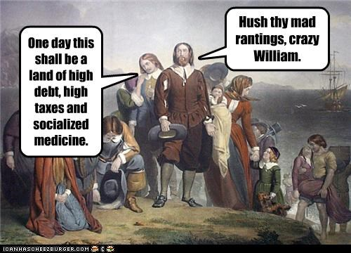 One day this shall be a land of high debt, high taxes and socialized medicine. Hush thy mad rantings, crazy William.