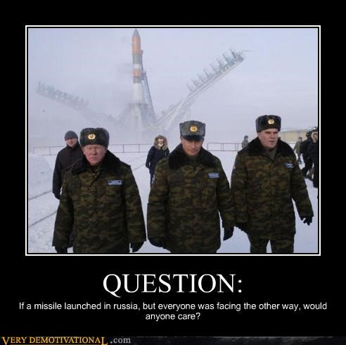 QUESTION: If a missile launched in russia, but everyone was facing the other way, would anyone care?