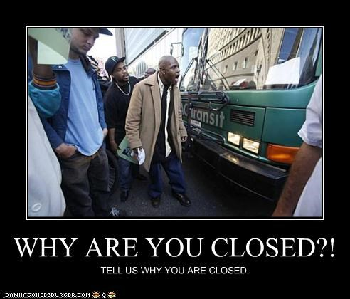 WHY ARE YOU CLOSED?! TELL US WHY YOU ARE CLOSED.