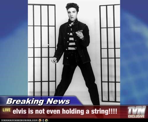 Breaking News - elvis is not even holding a string!!!!