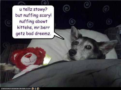 u tellz stowy? but nuffing scary! nuffing abowt kittehs, mr.berr getz bad dreemz.