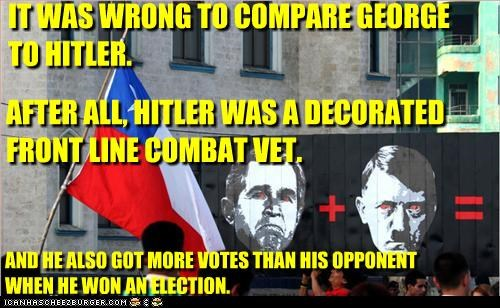 IT WAS WRONG TO COMPARE GEORGE TO HITLER. AFTER ALL, HITLER WAS A DECORATED FRONT LINE COMBAT VET. AND HE ALSO GOT MORE VOTES THAN HIS OPPONENT WHEN HE WON AN ELECTION.