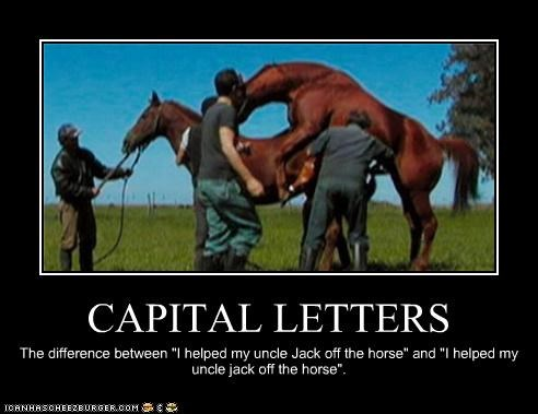 "CAPITAL LETTERS The difference between ""I helped my uncle Jack off the horse"" and ""I helped my uncle jack off the horse""."