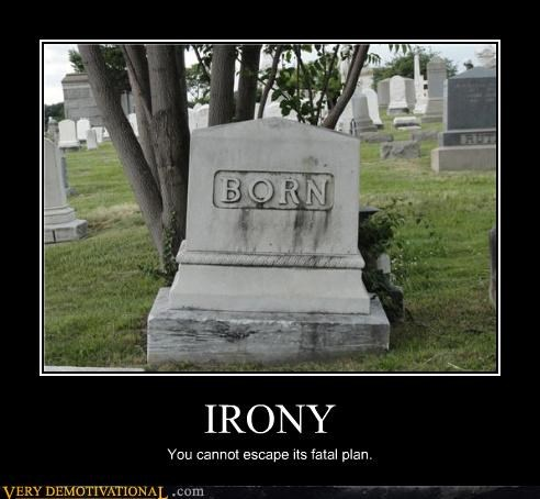 IRONY You cannot escape its fatal plan.