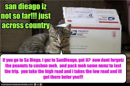 if you go to Sa Diego, i goz to SanDieago, got it? now dont forgetz the peanuts to cushun meh. and pack meh some numz to last the trip. you take the high road and i takes the low road and ill get there befor yee!!! san dieago iz not so far!!! just across country