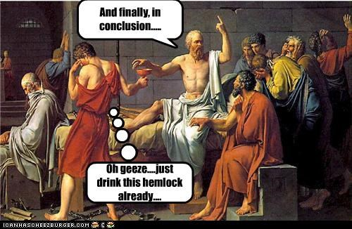 And finally, in conclusion..... Oh geeze....just drink this hemlock already....