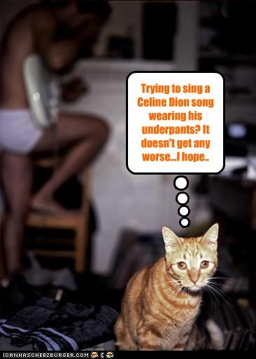 Trying to sing a Celine Dion song wearing his underpants? It doesn't get any worse...I hope..