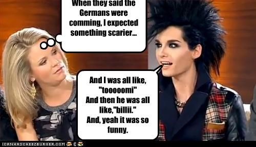 "And I was all like, ""tooooomi"" And then he was all like,""billii."" And, yeah it was so funny. When they said the Germans were comming, I expected something scarier..."