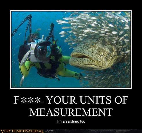 FUCK YOUR UNITS OF MEASUREMENT I'm a sardine, too
