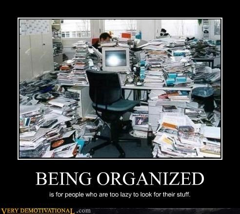 BEING ORGANIZED is for people who are too lazy to look for their stuff.