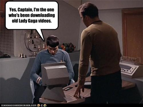 Yes, Captain, I'm the one who's been downloading old Lady Gaga videos.