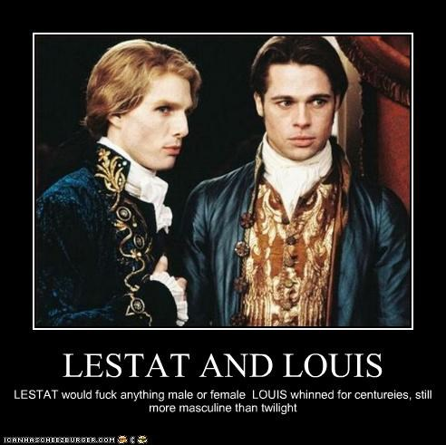LESTAT AND LOUIS LESTAT would fuck anything male or female LOUIS whinned for centureies, still more masculine than twilight