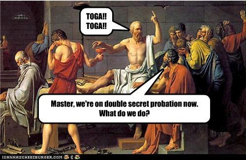TOGA!! TOGA!! Master, we're on double secret probation now. What do we do?