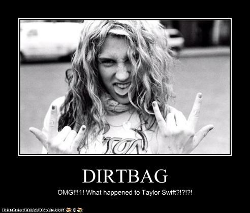 DIRTBAG OMG!!!1! What happened to Taylor Swift?!?!?!