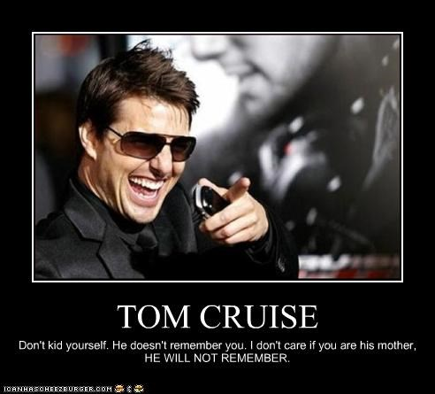 TOM CRUISE Don't kid yourself. He doesn't remember you. I don't care if you are his mother, HE WILL NOT REMEMBER.