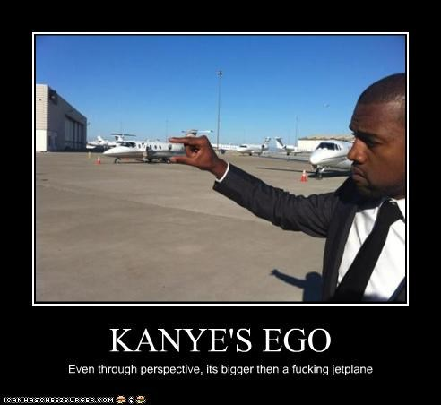 KANYE'S EGO Even through perspective, its bigger then a fucking jetplane