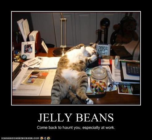 JELLY BEANS Come back to haunt you, especially at work.