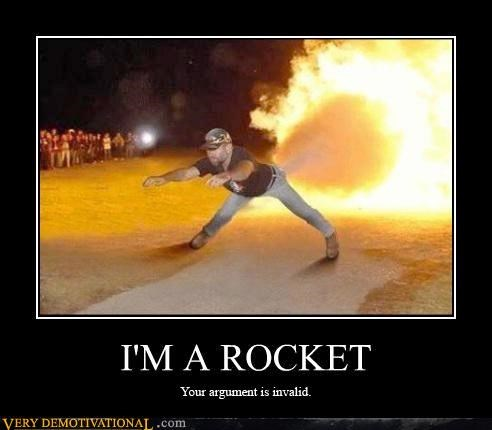 I'M A ROCKET Your arguement is invalid.