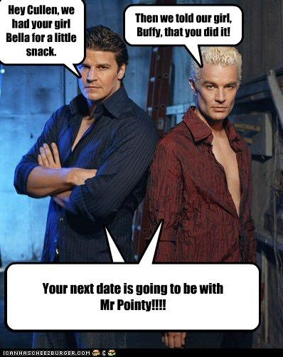 Hey Cullen, we had your girl Bella for a little snack. Then we told our girl, Buffy, that you did it! Cleverness Here Your next date is going to be with Mr Pointy!!!!