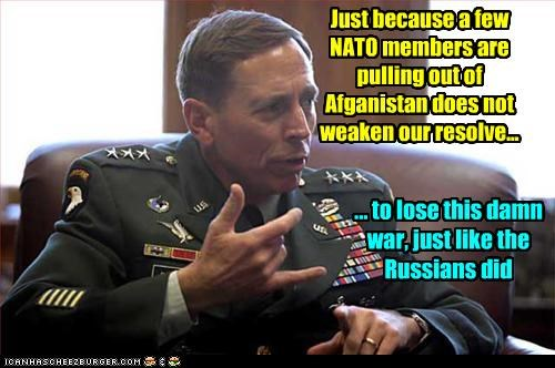 Just because a few NATO members are pulling out of Afganistan does not weaken our resolve... ... to lose this damn war, just like the Russians did