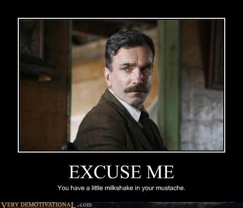 EXCUSE ME You have a little milkshake in your mustache.