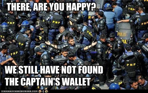 THERE, ARE YOU HAPPY? WE STILL HAVE NOT FOUND THE CAPTAIN'S WALLET