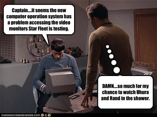 Captain....it seems the new computer operation system has a problem accessing the video monitors Star Fleet is testing. DAMN....so much for my chance to watch Uhura and Rand in the shower.