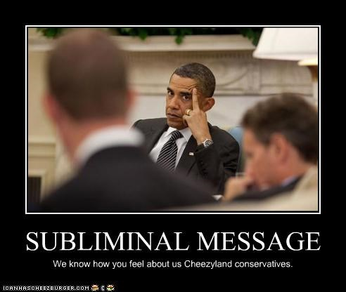 SUBLIMINAL MESSAGE We know how you feel about us Cheezyland conservatives.