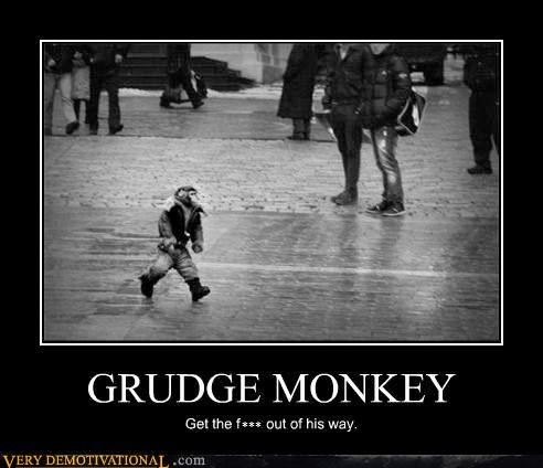 GRUDGE MONKEY Get the fuck out of his way.