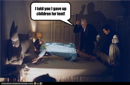 I told you I gave up children for lent!