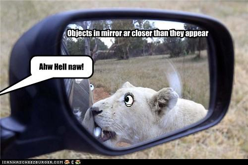 Objects in mirror ar closer than they appear Ahw Hell naw!