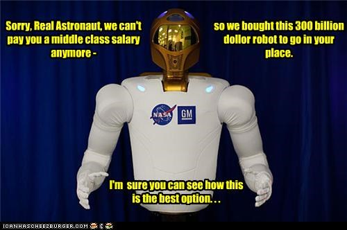 Sorry, Real Astronaut, we can't pay you a middle class salary anymore - so we bought this 300 billion dollor robot to go in your place. I'm sure you can see how this is the best option. . .